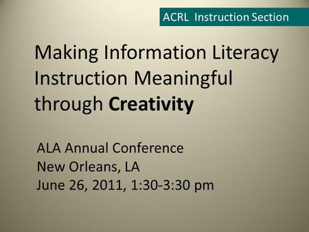ALA Annual Conference New Orleans, LA June 26, 2011, 1:30-3:30 pm ACRL Instruction Section Making Information Literacy Instruction Meaningful through Creativity.