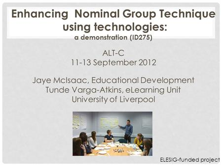 Enhancing Nominal Group Technique using technologies: a demonstration (ID275) ALT-C 11-13 September 2012 Jaye McIsaac, Educational Development Tunde Varga-Atkins,