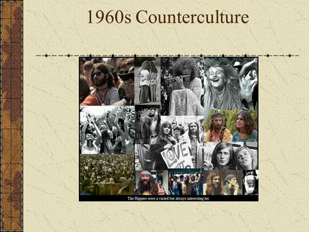 "1960s Counterculture. The Hippie Movement  The term ""hippie"" comes from being hip. You were either hip or you were a ""square"" or a ""pig.""  Hippies were."