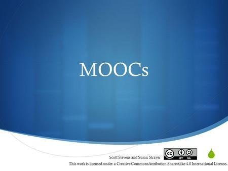  MOOCs Scott Stevens and Susan Strayer This work is licensed under a Creative CommonsAttribution-ShareAlike 4.0 International License.