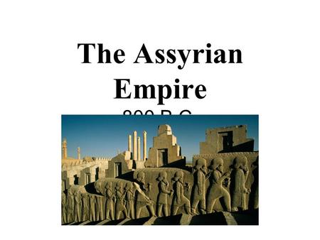 The Assyrian Empire 800 B.C. Chapter 7 Lesson 1.