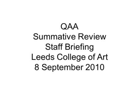 QAA Summative Review Staff Briefing Leeds College of Art 8 September 2010.