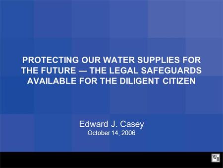 PROTECTING OUR WATER SUPPLIES FOR THE FUTURE ― THE LEGAL SAFEGUARDS AVAILABLE FOR THE DILIGENT CITIZEN Edward J. Casey October 14, 2006.