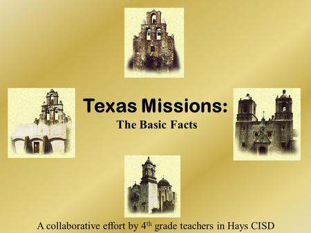 Texas Missions : The Basic Facts A collaborative effort by 4 th grade teachers in Hays CISD.