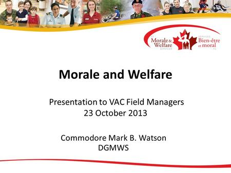 Morale and Welfare Presentation to VAC Field Managers 23 October 2013 Commodore Mark B. Watson DGMWS.