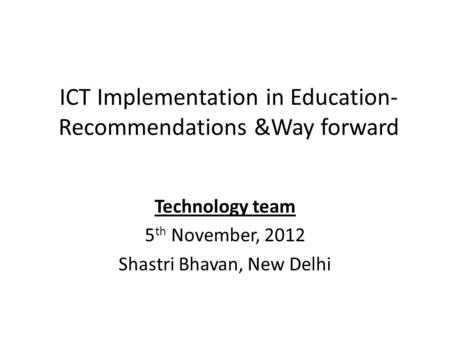 ICT Implementation in Education- Recommendations &Way forward Technology team 5 th November, 2012 Shastri Bhavan, New Delhi.
