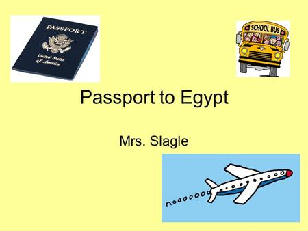 Passport to Egypt Mrs. Slagle. Where Are We Going?