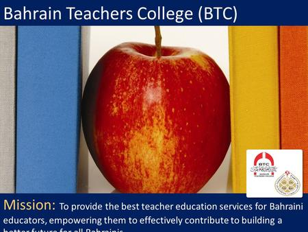 Bahrain Teachers College (BTC) Mission: To provide the best teacher education services for Bahraini educators, empowering them to effectively contribute.