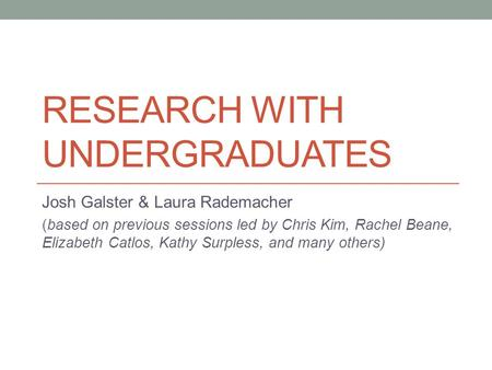 RESEARCH WITH UNDERGRADUATES Josh Galster & Laura Rademacher (based on previous sessions led by Chris Kim, Rachel Beane, Elizabeth Catlos, Kathy Surpless,