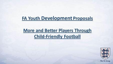 FA Youth Development Proposals More and Better Players Through Child-Friendly Football.