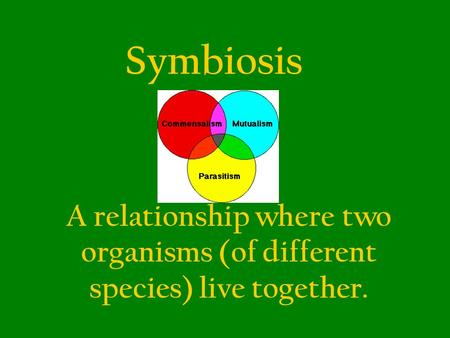 Symbiosis A relationship where two organisms (of different species) live together.