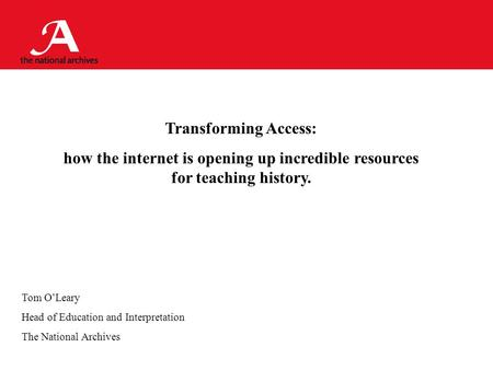 Transforming Access: how the internet is opening up incredible resources for teaching history. Tom O'Leary Head of Education and Interpretation The National.