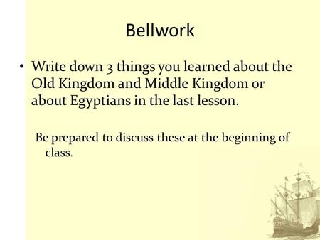 Bellwork Write down 3 things you learned about the Old Kingdom and Middle Kingdom or about Egyptians in the last lesson. Be prepared to discuss these at.