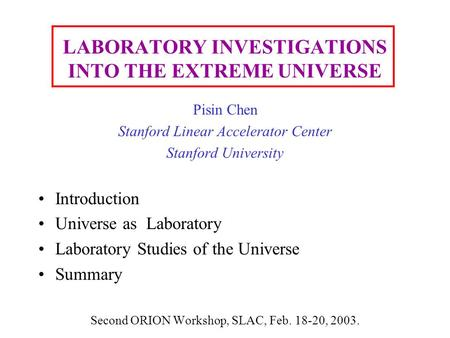 LABORATORY INVESTIGATIONS INTO THE EXTREME UNIVERSE Pisin Chen Stanford Linear Accelerator Center Stanford University Introduction Universe as Laboratory.