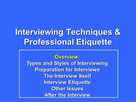 Interviewing Techniques & Professional Etiquette Overview: Types and Styles of Interviewing Preparation for Interviews The Interview Itself Interview Etiquette.