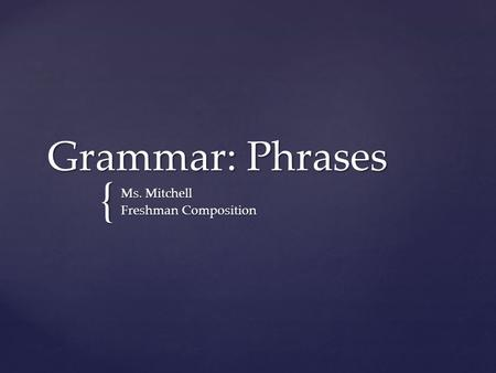 { Grammar: Phrases Ms. Mitchell Freshman Composition.