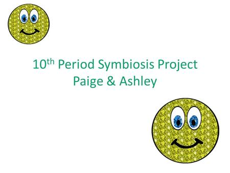 10 th Period Symbiosis Project Paige & Ashley. Mutualism Mutualism-where both species benefit. EXAMPLE : A bee pollinates a flower.
