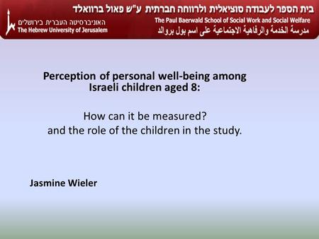 Perception of personal well-being among Israeli children aged 8: How can it be measured? and the role of the children in the study. Jasmine Wieler.