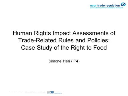 Human Rights Impact Assessments of Trade-Related Rules and Policies: Case Study of the Right to Food Simone Heri (IP4)