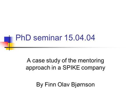 PhD seminar 15.04.04 A case study of the mentoring approach in a SPIKE company By Finn Olav Bjørnson.