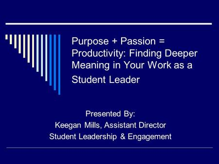 Purpose + Passion = Productivity: Finding Deeper Meaning in Your Work as a Student Leader Presented By: Keegan Mills, Assistant Director Student Leadership.