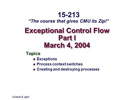 "Exceptional Control Flow Part I March 4, 2004 Topics Exceptions Process context switches Creating and destroying processes class16.ppt 15-213 ""The course."