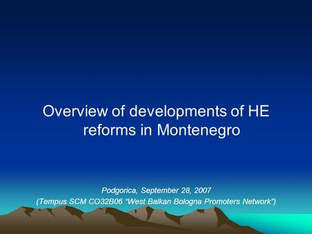 "Overview of developments of HE reforms in Montenegro Podgorica, September 28, 2007 (Tempus SCM CO32B06 ""West Balkan Bologna Promoters Network"")"