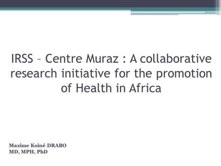 IRSS – Centre Muraz : A collaborative research initiative for the promotion of Health in Africa Maxime Koiné DRABO MD, MPH, PhD.