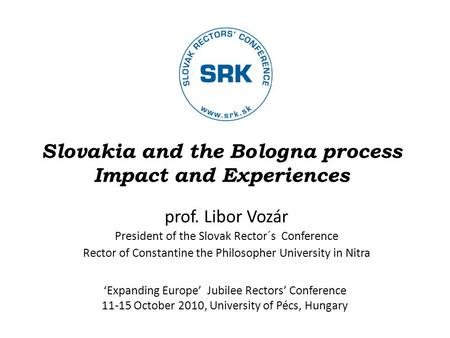 Slovakia and the Bologna process Impact and Experiences prof. Libor Vozár President of the Slovak Rector´s Conference Rector of Constantine the Philosopher.