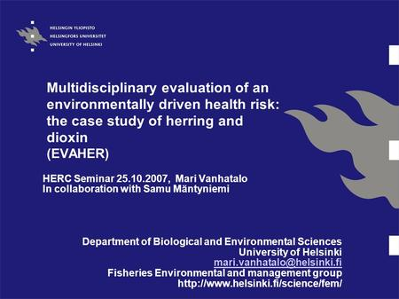 Multidisciplinary evaluation of an environmentally driven health risk: the case study of herring and dioxin (EVAHER) HERC Seminar 25.10.2007, Mari Vanhatalo.