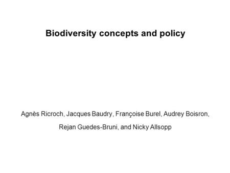 Biodiversity concepts and policy Agnès Ricroch, Jacques Baudry, Françoise Burel, Audrey Boisron, Rejan Guedes-Bruni, and Nicky Allsopp.