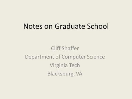 Notes on Graduate School Cliff Shaffer Department of Computer Science Virginia Tech Blacksburg, VA.