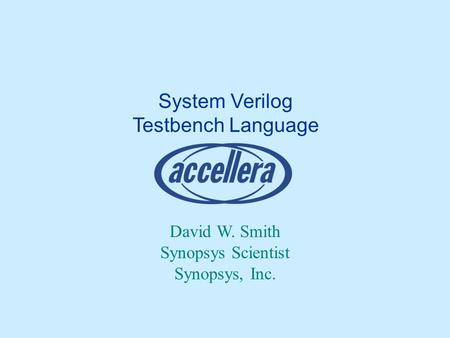 System Verilog Testbench Language David W. Smith Synopsys Scientist Synopsys, Inc.
