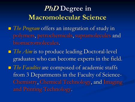 PhD Degree in Macromolecular Science The Program offers an integration of study in polymers, petrochemicals, supramolecules and biomacromolecules. The.