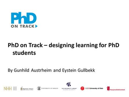 PhD on Track – designing learning for PhD students By Gunhild Austrheim and Eystein Gullbekk.