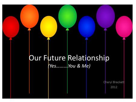 Our Future Relationship (Yes……….You & Me) Cheryl Brackett 2012.