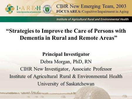 """Strategies to Improve the Care of Persons with Dementia in Rural and Remote Areas"" Principal Investigator Debra Morgan, PhD, RN CIHR New Investigator,"