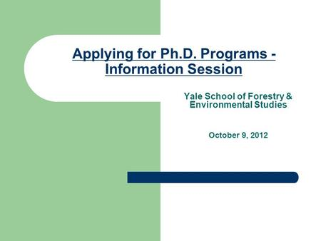 Applying for Ph.D. Programs - Information Session Yale School of Forestry & Environmental Studies October 9, 2012.