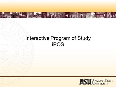 Interactive Program of Study iPOS. To Access the Program of Study log into ASU Interactive www.asu.edu/interactive.