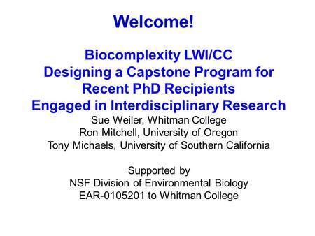 Welcome! Biocomplexity LWI/CC Designing a Capstone Program for Recent PhD Recipients Engaged in Interdisciplinary Research Sue Weiler, Whitman College.