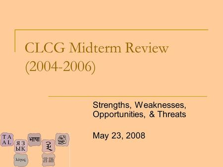 CLCG Midterm Review (2004-2006) Strengths, Weaknesses, Opportunities, & Threats May 23, 2008.