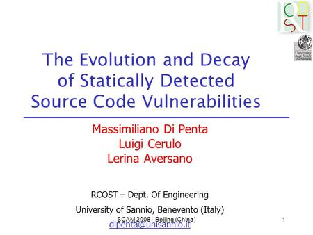 SCAM 2008 - Beijing (China)1 The Evolution and Decay of Statically Detected Source Code Vulnerabilities Massimiliano Di Penta Luigi Cerulo Lerina Aversano.
