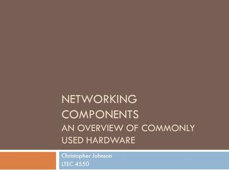 NETWORKING COMPONENTS AN OVERVIEW OF COMMONLY USED HARDWARE Christopher Johnson LTEC 4550.