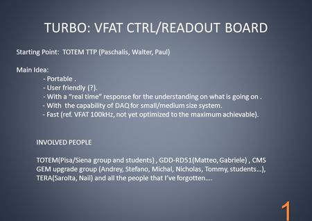 TURBO: VFAT CTRL/READOUT BOARD INVOLVED PEOPLE TOTEM(Pisa/Siena group and students), GDD-RD51(Matteo, Gabriele), CMS GEM upgrade group (Andrey, Stefano,