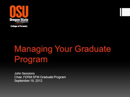 Managing Your Graduate Program John Sessions Chair, FERM SFM Graduate Program September 19, 2012.