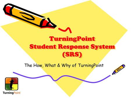 TurningPoint Student Response System (SRS) The How, What & Why of TurningPoint.