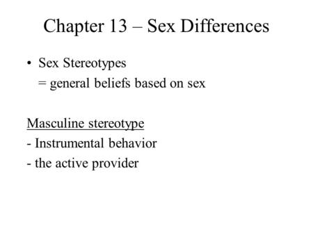 Chapter 13 – Sex Differences Sex Stereotypes = general beliefs based on sex Masculine stereotype - Instrumental behavior - the active provider.