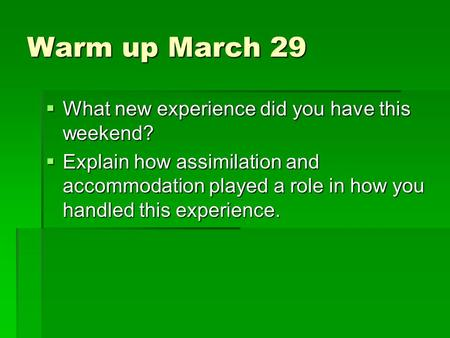 Warm up March 29  What new experience did you have this weekend?  Explain how assimilation and accommodation played a role in how you handled this experience.