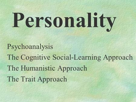 Personality Psychoanalysis The Cognitive Social-Learning Approach The Humanistic Approach The Trait Approach.