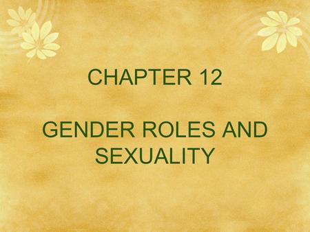 CHAPTER 12 GENDER ROLES AND SEXUALITY. Learning Objectives  What are gender norms and stereotypes? How do they play out in the behaviors of men and.